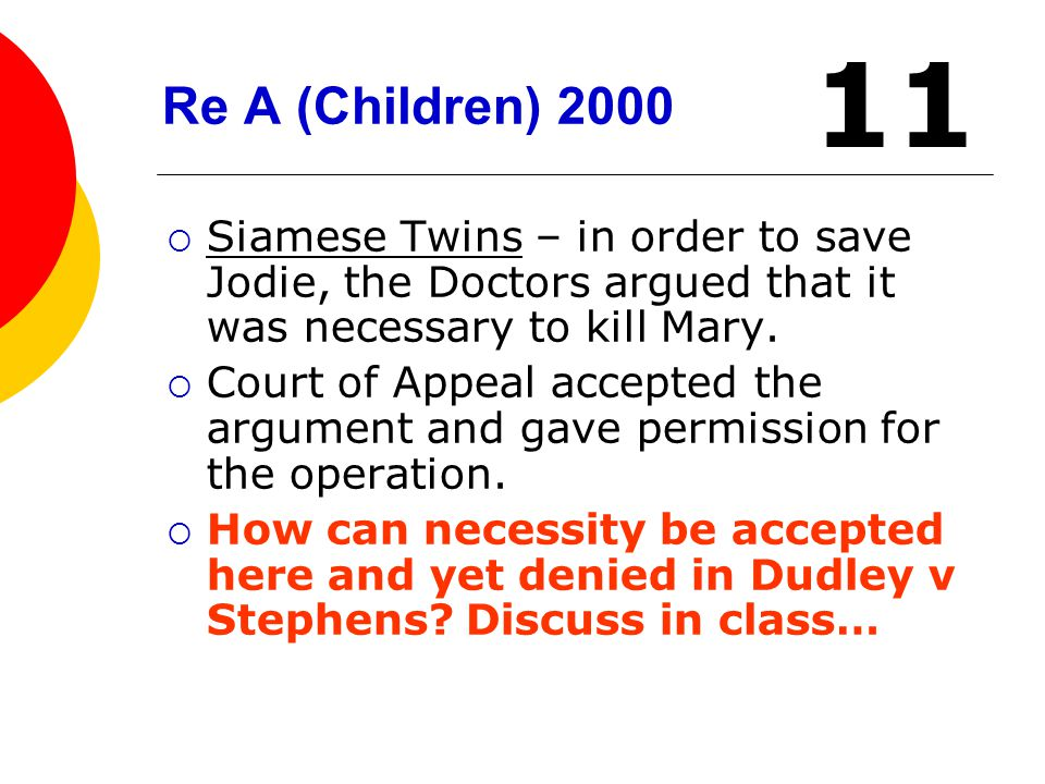 Re A (Children) 2000  Siamese Twins – in order to save Jodie, the Doctors argued that it was necessary to kill Mary.  Court of Appeal accepted the a