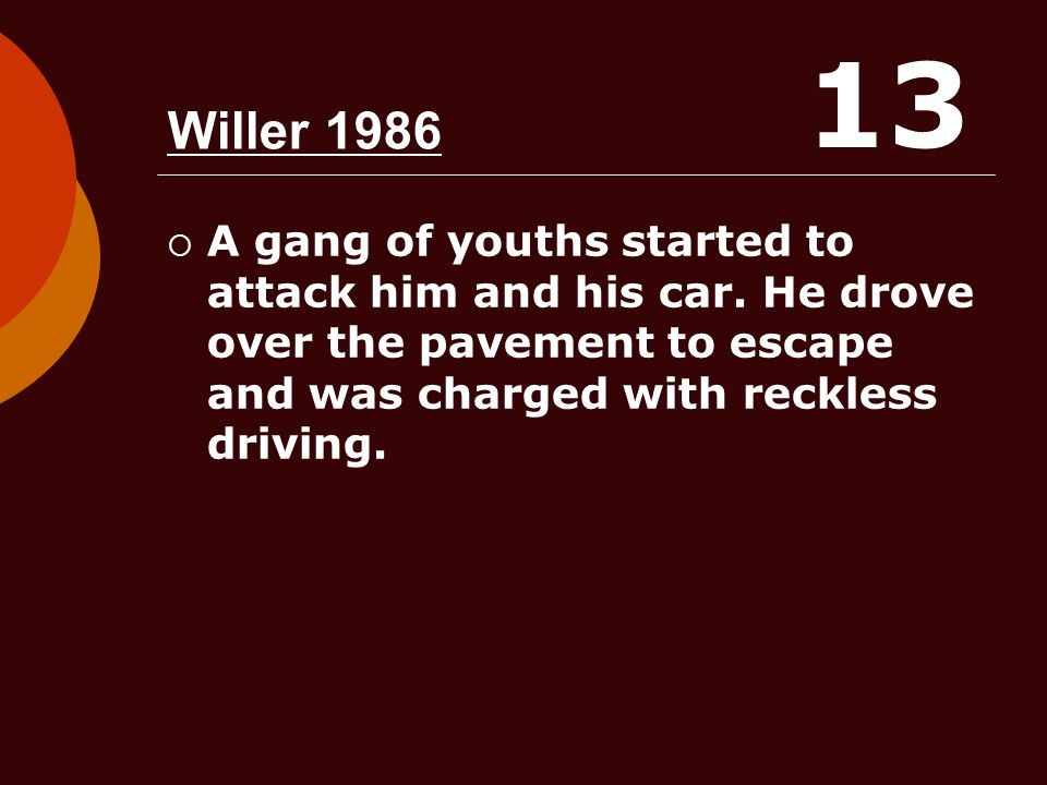 Willer 1986  A gang of youths started to attack him and his car. He drove over the pavement to escape and was charged with reckless driving. 13