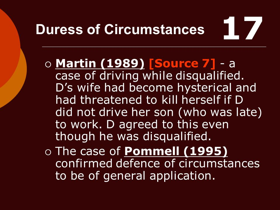Duress of Circumstances  Martin (1989) [Source 7] - a case of driving while disqualified. D's wife had become hysterical and had threatened to kill h