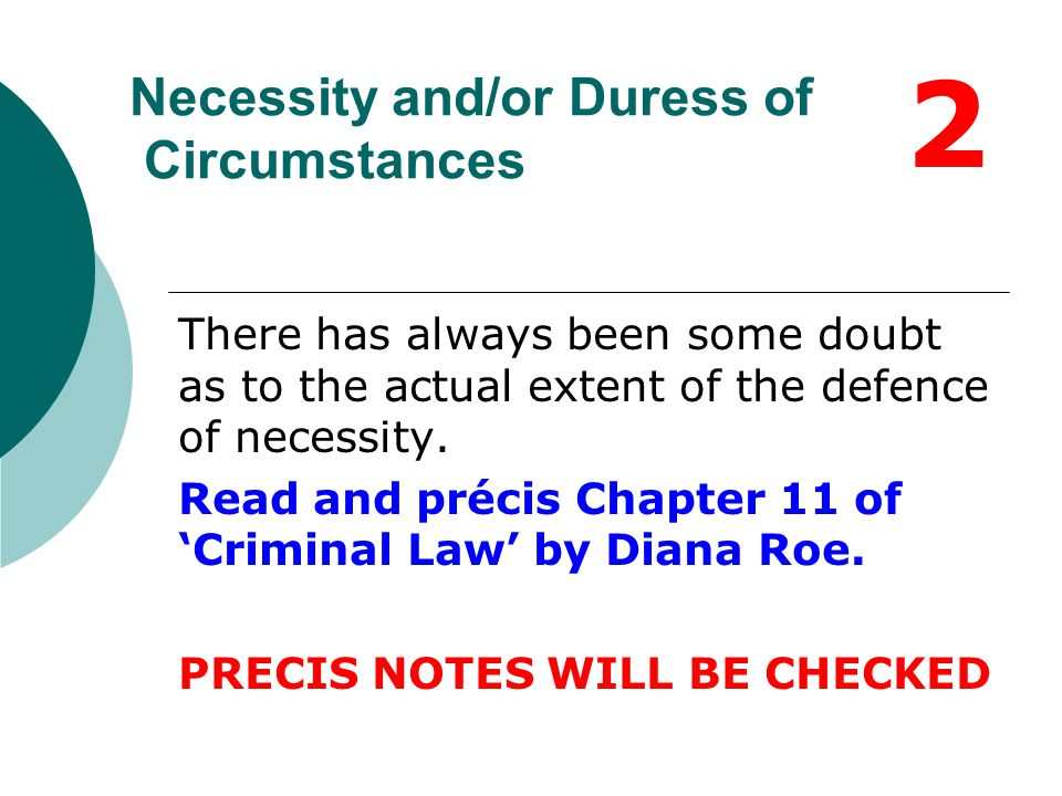 Necessity and/or Duress of Circumstances There has always been some doubt as to the actual extent of the defence of necessity. Read and précis Chapter