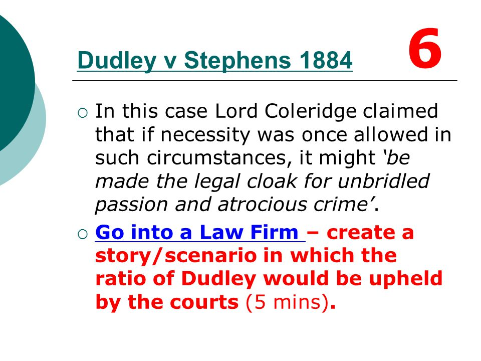Dudley v Stephens (1884)  Dudley illustrates that 'necessity is no defence to murder' - this principle also extends to duress.