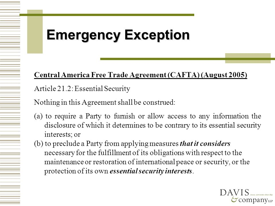 Emergency Exception Central America Free Trade Agreement (CAFTA) (August 2005) Article 21.2: Essential Security Nothing in this Agreement shall be construed: (a) to require a Party to furnish or allow access to any information the disclosure of which it determines to be contrary to its essential security interests; or (b) to preclude a Party from applying measures that it considers necessary for the fulfillment of its obligations with respect to the maintenance or restoration of international peace or security, or the protection of its own essential security interests.