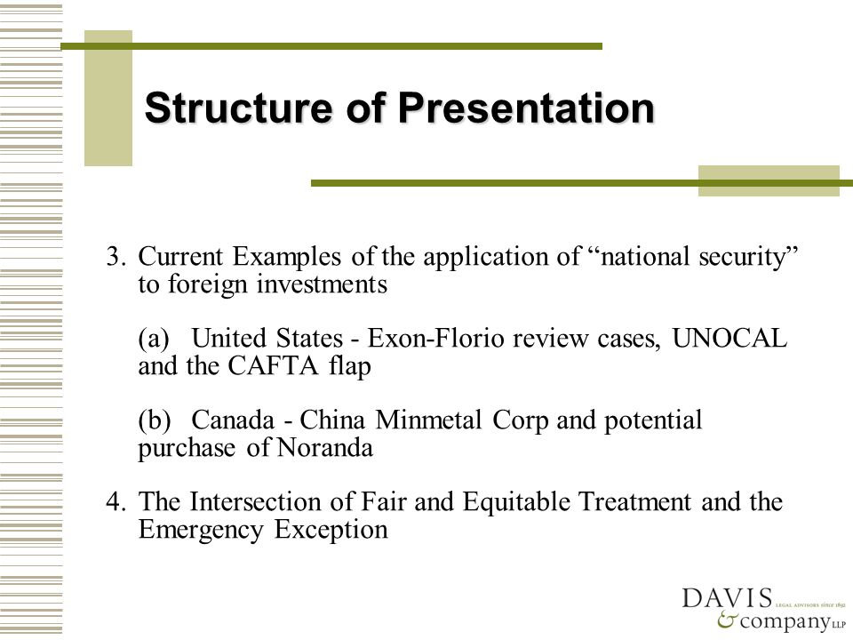 Structure of Presentation 3.Current Examples of the application of national security to foreign investments (a)United States - Exon-Florio review cases, UNOCAL and the CAFTA flap (b)Canada - China Minmetal Corp and potential purchase of Noranda 4.The Intersection of Fair and Equitable Treatment and the Emergency Exception