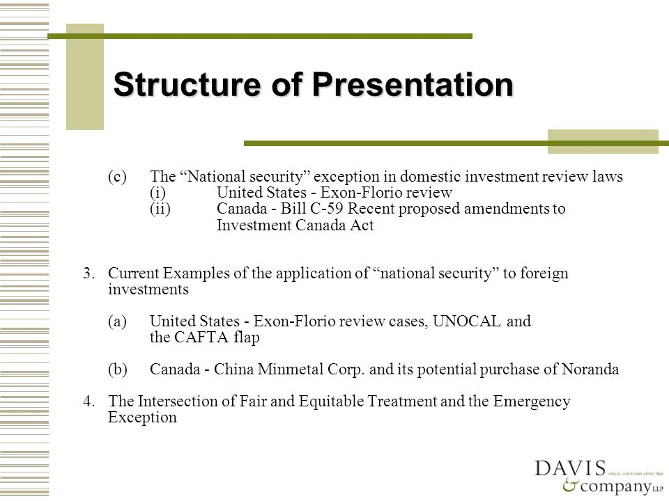 Structure of Presentation (c)The National security exception in domestic investment review laws (i)United States - Exon-Florio review (ii)Canada - Bill C-59 Recent proposed amendments to Investment Canada Act 3.Current Examples of the application of national security to foreign investments (a)United States - Exon-Florio review cases, UNOCAL and the CAFTA flap (b)Canada - China Minmetal Corp.