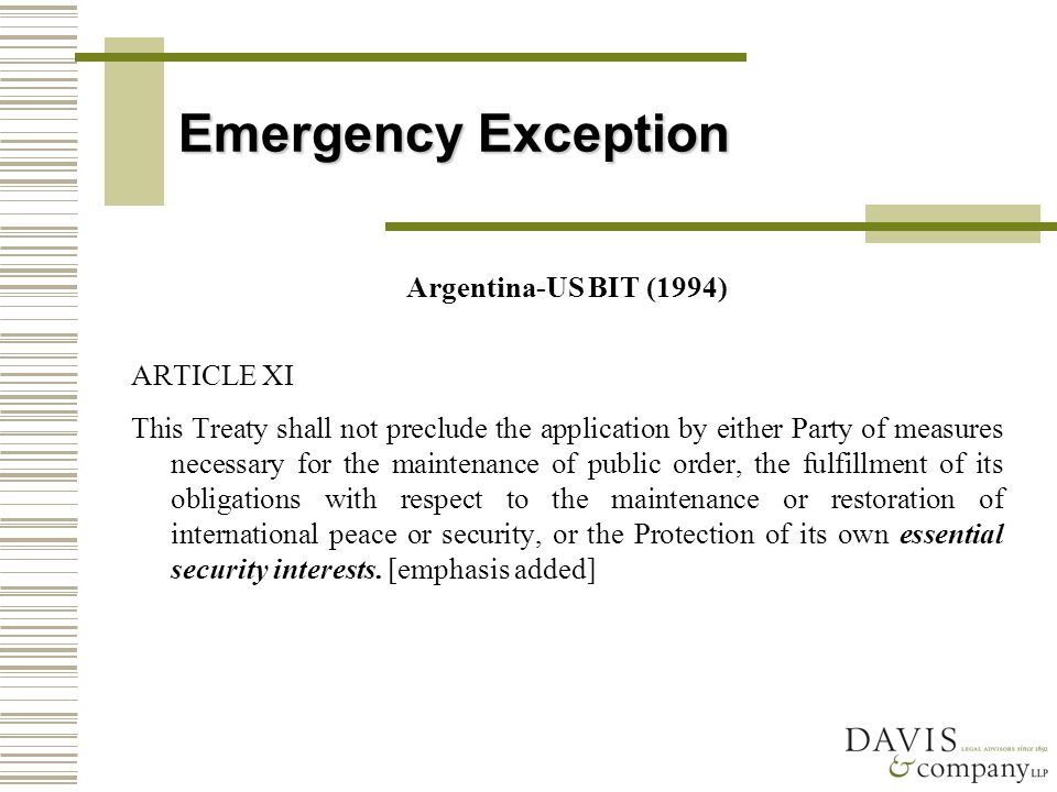 Emergency Exception Argentina-US BIT (1994) ARTICLE XI This Treaty shall not preclude the application by either Party of measures necessary for the maintenance of public order, the fulfillment of its obligations with respect to the maintenance or restoration of international peace or security, or the Protection of its own essential security interests.