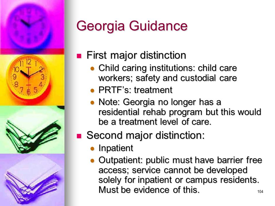104 Georgia Guidance First major distinction First major distinction Child caring institutions: child care workers; safety and custodial care Child caring institutions: child care workers; safety and custodial care PRTF's: treatment PRTF's: treatment Note: Georgia no longer has a residential rehab program but this would be a treatment level of care.