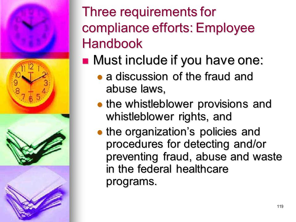 119 Three requirements for compliance efforts: Employee Handbook Must include if you have one: Must include if you have one: a discussion of the fraud and abuse laws, a discussion of the fraud and abuse laws, the whistleblower provisions and whistleblower rights, and the whistleblower provisions and whistleblower rights, and the organization's policies and procedures for detecting and/or preventing fraud, abuse and waste in the federal healthcare programs.