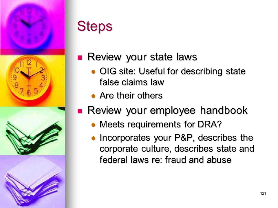121 Steps Review your state laws Review your state laws OIG site: Useful for describing state false claims law OIG site: Useful for describing state false claims law Are their others Are their others Review your employee handbook Review your employee handbook Meets requirements for DRA.