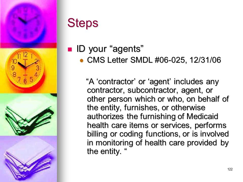 122 Steps ID your agents ID your agents CMS Letter SMDL #06-025, 12/31/06 CMS Letter SMDL #06-025, 12/31/06 A 'contractor' or 'agent' includes any contractor, subcontractor, agent, or other person which or who, on behalf of the entity, furnishes, or otherwise authorizes the furnishing of Medicaid health care items or services, performs billing or coding functions, or is involved in monitoring of health care provided by the entity.