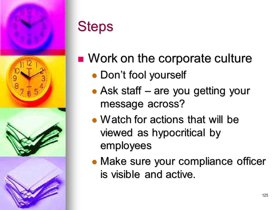 125 Steps Work on the corporate culture Work on the corporate culture Don't fool yourself Don't fool yourself Ask staff – are you getting your message across.