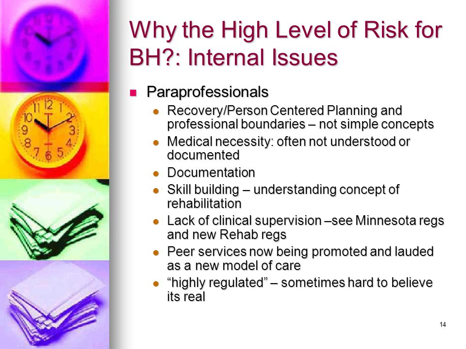 14 Why the High Level of Risk for BH?: Internal Issues Paraprofessionals Paraprofessionals Recovery/Person Centered Planning and professional boundaries – not simple concepts Recovery/Person Centered Planning and professional boundaries – not simple concepts Medical necessity: often not understood or documented Medical necessity: often not understood or documented Documentation Documentation Skill building – understanding concept of rehabilitation Skill building – understanding concept of rehabilitation Lack of clinical supervision –see Minnesota regs and new Rehab regs Lack of clinical supervision –see Minnesota regs and new Rehab regs Peer services now being promoted and lauded as a new model of care Peer services now being promoted and lauded as a new model of care highly regulated – sometimes hard to believe its real highly regulated – sometimes hard to believe its real