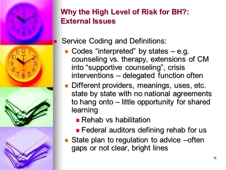 16 Why the High Level of Risk for BH?: External Issues Service Coding and Definitions: Service Coding and Definitions: Codes interpreted by states – e.g.