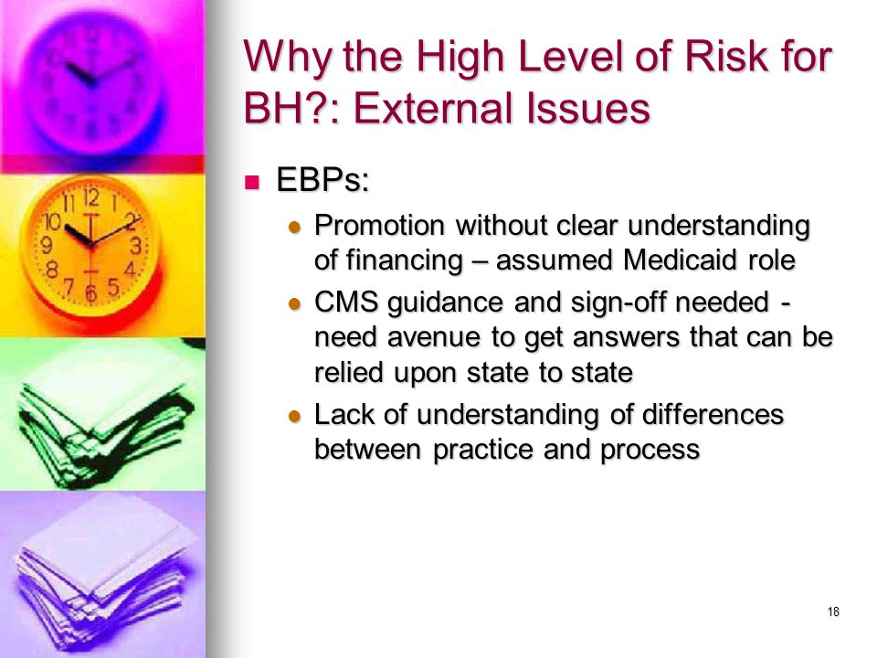 18 Why the High Level of Risk for BH?: External Issues EBPs: EBPs: Promotion without clear understanding of financing – assumed Medicaid role Promotion without clear understanding of financing – assumed Medicaid role CMS guidance and sign-off needed - need avenue to get answers that can be relied upon state to state CMS guidance and sign-off needed - need avenue to get answers that can be relied upon state to state Lack of understanding of differences between practice and process Lack of understanding of differences between practice and process