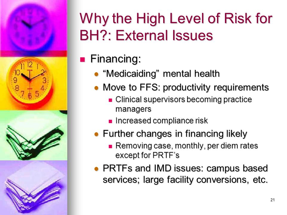 21 Why the High Level of Risk for BH?: External Issues Financing: Financing: Medicaiding mental health Medicaiding mental health Move to FFS: productivity requirements Move to FFS: productivity requirements Clinical supervisors becoming practice managers Clinical supervisors becoming practice managers Increased compliance risk Increased compliance risk Further changes in financing likely Further changes in financing likely Removing case, monthly, per diem rates except for PRTF's Removing case, monthly, per diem rates except for PRTF's PRTFs and IMD issues: campus based services; large facility conversions, etc.