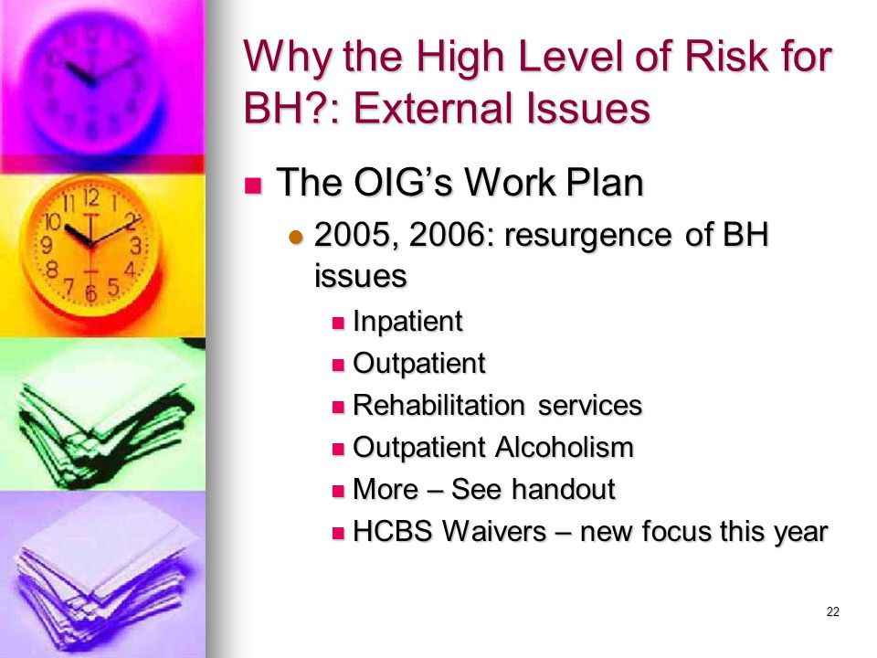 22 Why the High Level of Risk for BH : External Issues The OIG's Work Plan The OIG's Work Plan 2005, 2006: resurgence of BH issues 2005, 2006: resurgence of BH issues Inpatient Inpatient Outpatient Outpatient Rehabilitation services Rehabilitation services Outpatient Alcoholism Outpatient Alcoholism More – See handout More – See handout HCBS Waivers – new focus this year HCBS Waivers – new focus this year