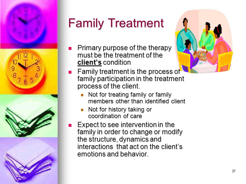 37 Family Treatment Primary purpose of the therapy must be the treatment of the client's condition Primary purpose of the therapy must be the treatment of the client's condition Family treatment is the process of family participation in the treatment process of the client.