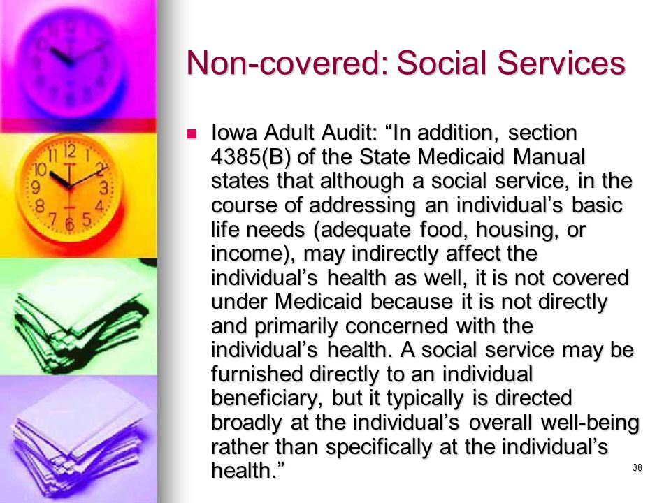 38 Non-covered: Social Services Iowa Adult Audit: In addition, section 4385(B) of the State Medicaid Manual states that although a social service, in the course of addressing an individual's basic life needs (adequate food, housing, or income), may indirectly affect the individual's health as well, it is not covered under Medicaid because it is not directly and primarily concerned with the individual's health.