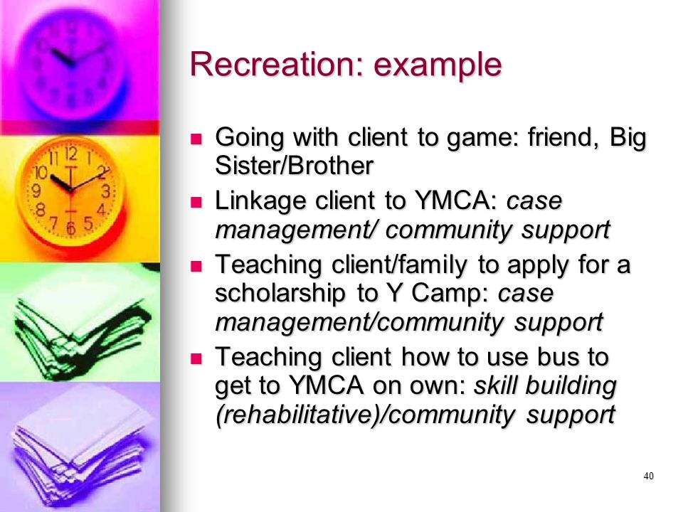 40 Recreation: example Going with client to game: friend, Big Sister/Brother Going with client to game: friend, Big Sister/Brother Linkage client to YMCA: case management/ community support Linkage client to YMCA: case management/ community support Teaching client/family to apply for a scholarship to Y Camp: case management/community support Teaching client/family to apply for a scholarship to Y Camp: case management/community support Teaching client how to use bus to get to YMCA on own: skill building (rehabilitative)/community support Teaching client how to use bus to get to YMCA on own: skill building (rehabilitative)/community support