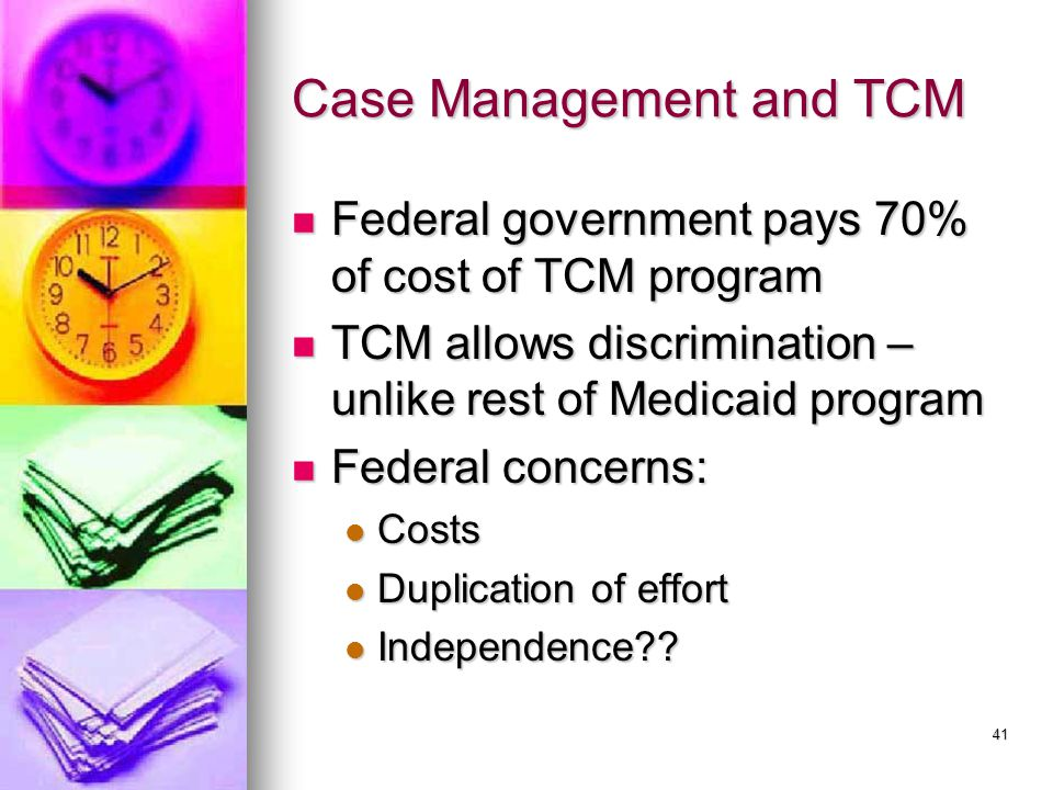 41 Case Management and TCM Federal government pays 70% of cost of TCM program Federal government pays 70% of cost of TCM program TCM allows discrimination – unlike rest of Medicaid program TCM allows discrimination – unlike rest of Medicaid program Federal concerns: Federal concerns: Costs Costs Duplication of effort Duplication of effort Independence .
