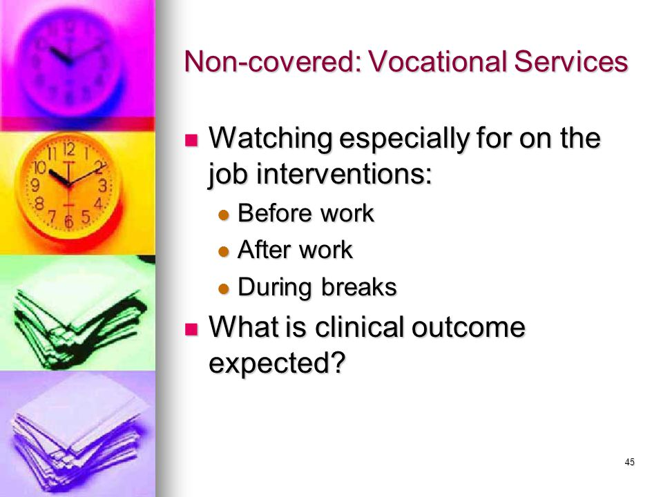 45 Non-covered: Vocational Services Watching especially for on the job interventions: Watching especially for on the job interventions: Before work Before work After work After work During breaks During breaks What is clinical outcome expected.