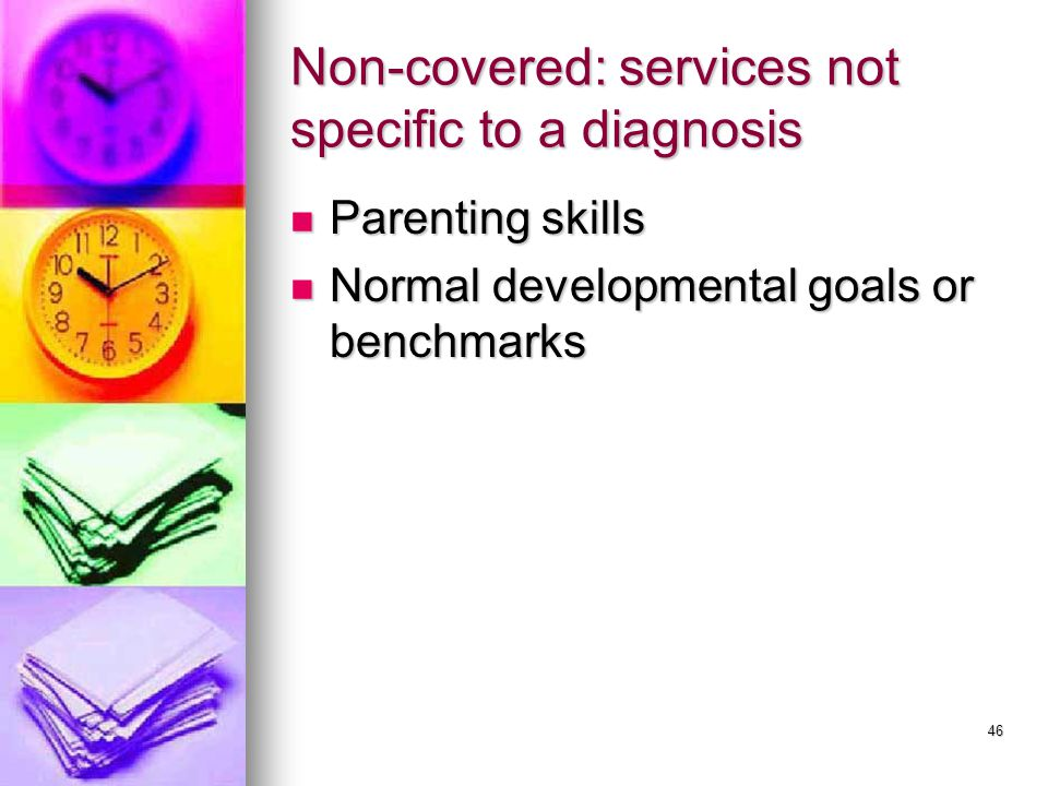 46 Non-covered: services not specific to a diagnosis Parenting skills Parenting skills Normal developmental goals or benchmarks Normal developmental goals or benchmarks