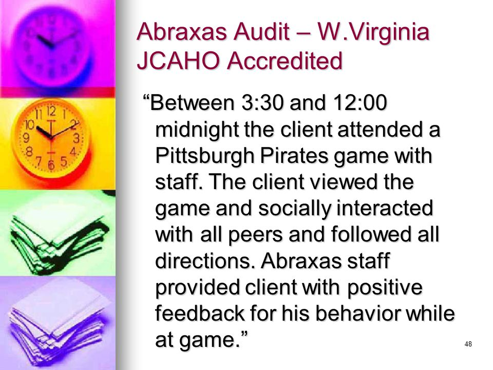 48 Abraxas Audit – W.Virginia JCAHO Accredited Between 3:30 and 12:00 midnight the client attended a Pittsburgh Pirates game with staff.