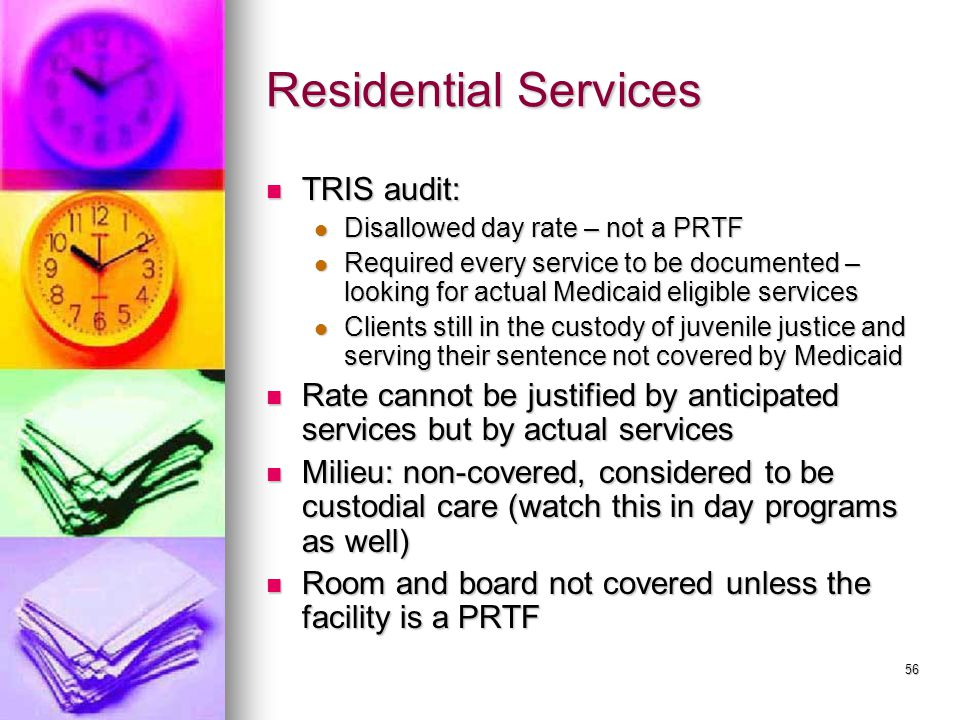56 Residential Services TRIS audit: TRIS audit: Disallowed day rate – not a PRTF Disallowed day rate – not a PRTF Required every service to be documented – looking for actual Medicaid eligible services Required every service to be documented – looking for actual Medicaid eligible services Clients still in the custody of juvenile justice and serving their sentence not covered by Medicaid Clients still in the custody of juvenile justice and serving their sentence not covered by Medicaid Rate cannot be justified by anticipated services but by actual services Rate cannot be justified by anticipated services but by actual services Milieu: non-covered, considered to be custodial care (watch this in day programs as well) Milieu: non-covered, considered to be custodial care (watch this in day programs as well) Room and board not covered unless the facility is a PRTF Room and board not covered unless the facility is a PRTF