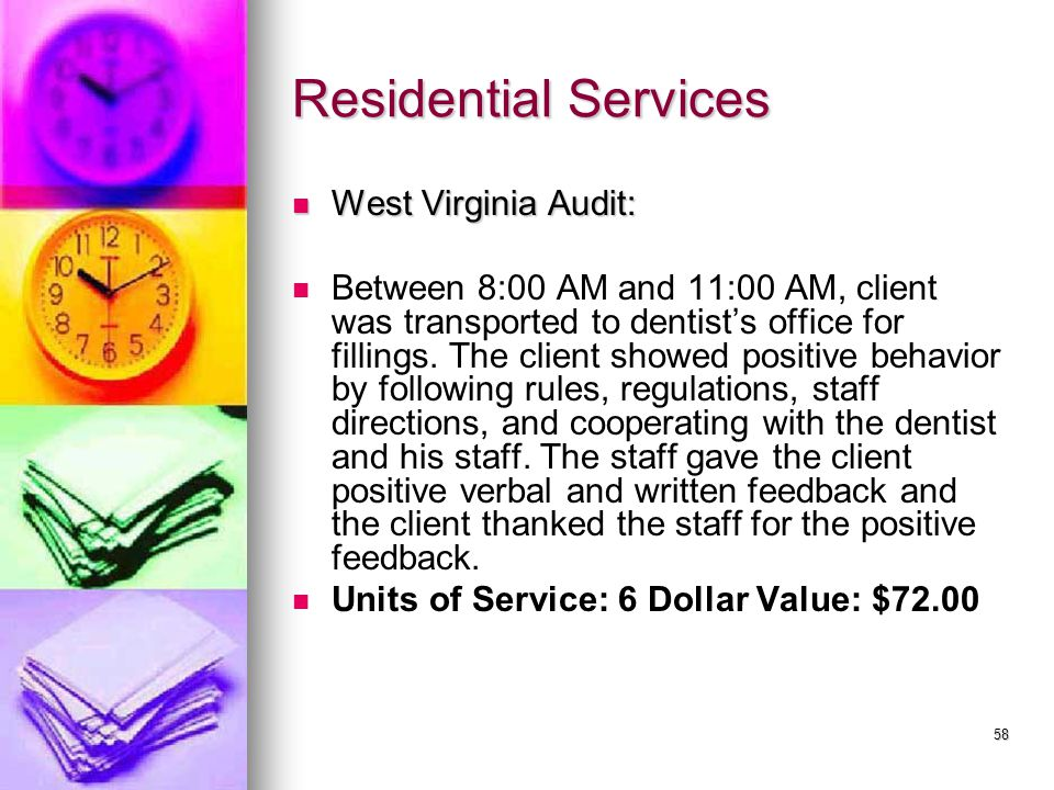 58 Residential Services West Virginia Audit: West Virginia Audit: Between 8:00 AM and 11:00 AM, client was transported to dentist's office for fillings.