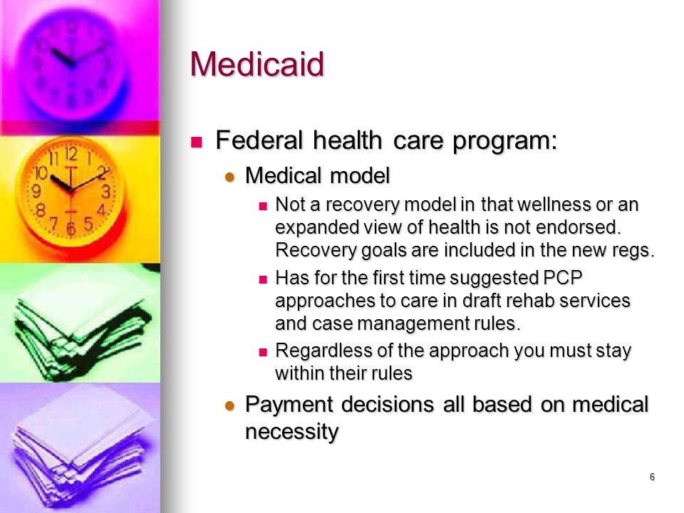 6 Medicaid Federal health care program: Federal health care program: Medical model Medical model Not a recovery model in that wellness or an expanded view of health is not endorsed.