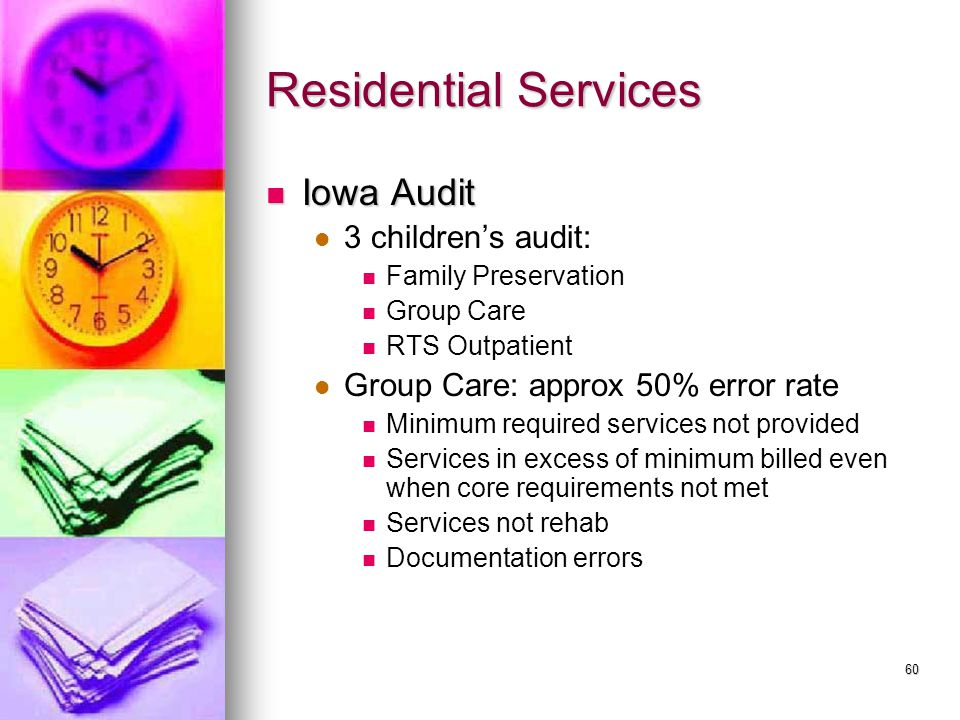 60 Residential Services Iowa Audit Iowa Audit 3 children's audit: Family Preservation Group Care RTS Outpatient Group Care: approx 50% error rate Minimum required services not provided Services in excess of minimum billed even when core requirements not met Services not rehab Documentation errors