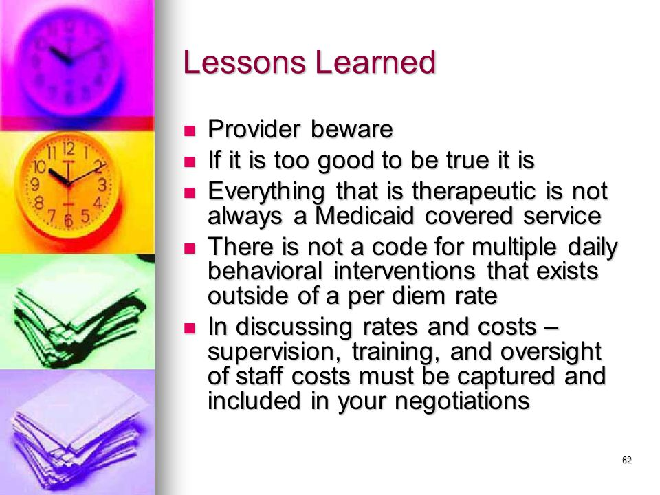 62 Lessons Learned Provider beware Provider beware If it is too good to be true it is If it is too good to be true it is Everything that is therapeutic is not always a Medicaid covered service Everything that is therapeutic is not always a Medicaid covered service There is not a code for multiple daily behavioral interventions that exists outside of a per diem rate There is not a code for multiple daily behavioral interventions that exists outside of a per diem rate In discussing rates and costs – supervision, training, and oversight of staff costs must be captured and included in your negotiations In discussing rates and costs – supervision, training, and oversight of staff costs must be captured and included in your negotiations