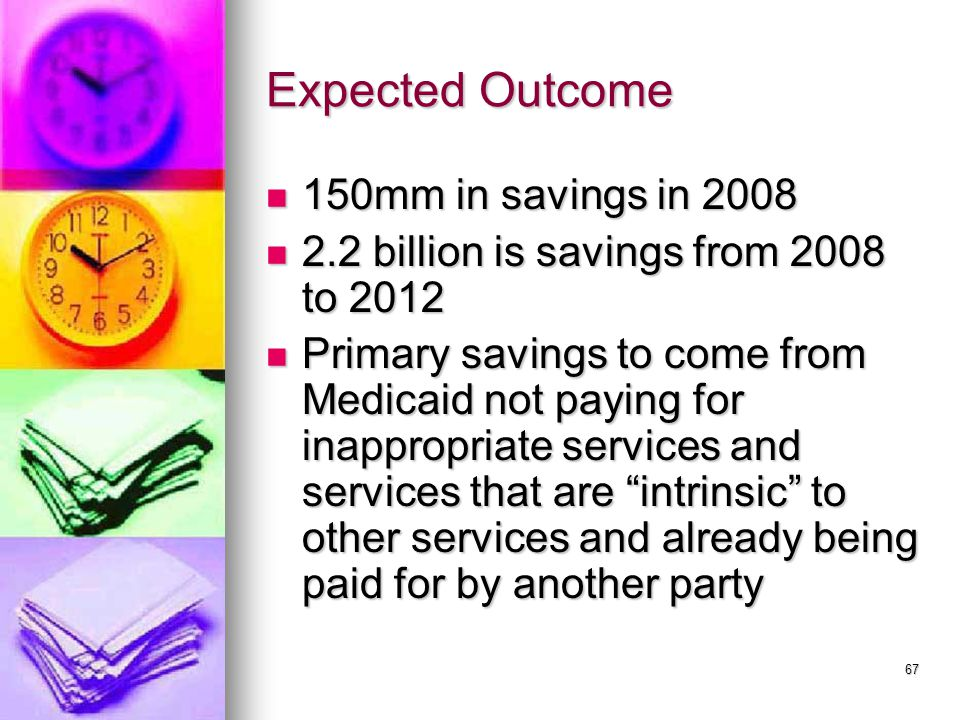 67 Expected Outcome 150mm in savings in 2008 150mm in savings in 2008 2.2 billion is savings from 2008 to 2012 2.2 billion is savings from 2008 to 2012 Primary savings to come from Medicaid not paying for inappropriate services and services that are intrinsic to other services and already being paid for by another party Primary savings to come from Medicaid not paying for inappropriate services and services that are intrinsic to other services and already being paid for by another party