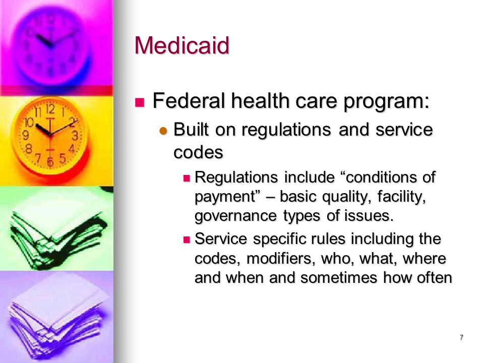 7 Medicaid Federal health care program: Federal health care program: Built on regulations and service codes Built on regulations and service codes Regulations include conditions of payment – basic quality, facility, governance types of issues.