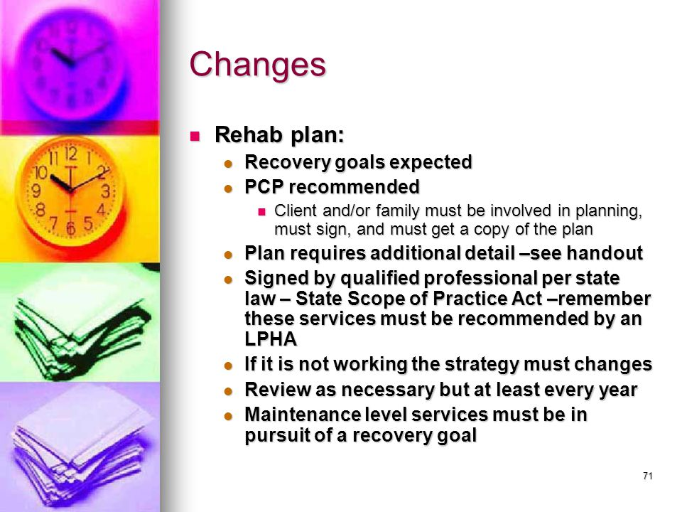 71 Changes Rehab plan: Rehab plan: Recovery goals expected Recovery goals expected PCP recommended PCP recommended Client and/or family must be involved in planning, must sign, and must get a copy of the plan Client and/or family must be involved in planning, must sign, and must get a copy of the plan Plan requires additional detail –see handout Plan requires additional detail –see handout Signed by qualified professional per state law – State Scope of Practice Act –remember these services must be recommended by an LPHA Signed by qualified professional per state law – State Scope of Practice Act –remember these services must be recommended by an LPHA If it is not working the strategy must changes If it is not working the strategy must changes Review as necessary but at least every year Review as necessary but at least every year Maintenance level services must be in pursuit of a recovery goal Maintenance level services must be in pursuit of a recovery goal