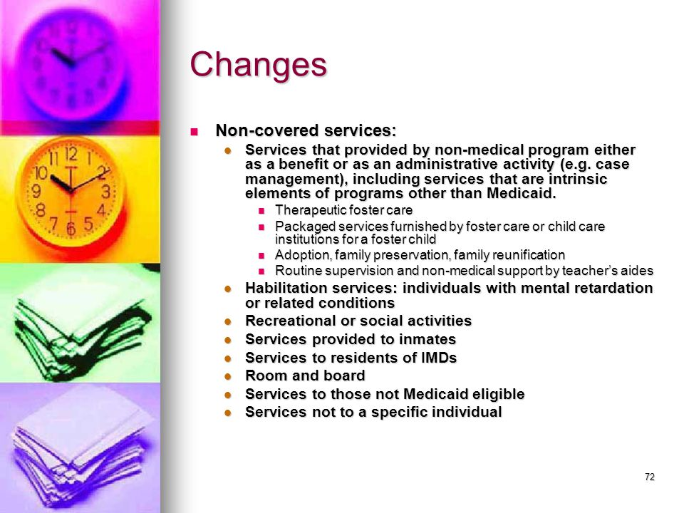 72 Changes Non-covered services: Non-covered services: Services that provided by non-medical program either as a benefit or as an administrative activity (e.g.