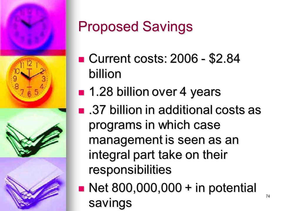 74 Proposed Savings Current costs: 2006 - $2.84 billion Current costs: 2006 - $2.84 billion 1.28 billion over 4 years 1.28 billion over 4 years.37 billion in additional costs as programs in which case management is seen as an integral part take on their responsibilities.37 billion in additional costs as programs in which case management is seen as an integral part take on their responsibilities Net 800,000,000 + in potential savings Net 800,000,000 + in potential savings
