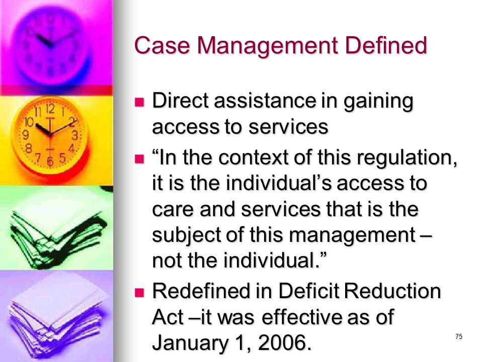 75 Case Management Defined Direct assistance in gaining access to services Direct assistance in gaining access to services In the context of this regulation, it is the individual's access to care and services that is the subject of this management – not the individual. In the context of this regulation, it is the individual's access to care and services that is the subject of this management – not the individual. Redefined in Deficit Reduction Act –it was effective as of January 1, 2006.