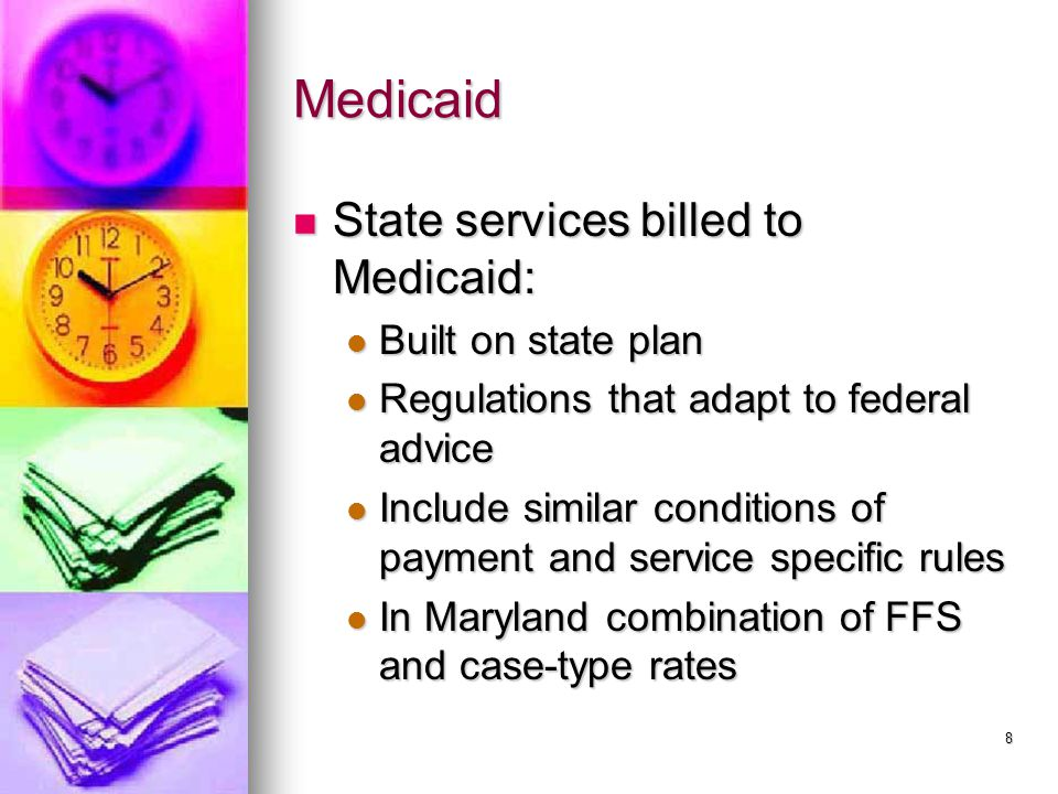 8 Medicaid State services billed to Medicaid: State services billed to Medicaid: Built on state plan Built on state plan Regulations that adapt to federal advice Regulations that adapt to federal advice Include similar conditions of payment and service specific rules Include similar conditions of payment and service specific rules In Maryland combination of FFS and case-type rates In Maryland combination of FFS and case-type rates