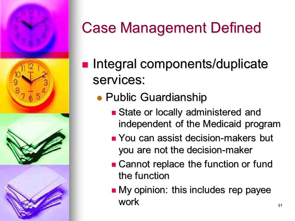 91 Case Management Defined Integral components/duplicate services: Integral components/duplicate services: Public Guardianship Public Guardianship State or locally administered and independent of the Medicaid program State or locally administered and independent of the Medicaid program You can assist decision-makers but you are not the decision-maker You can assist decision-makers but you are not the decision-maker Cannot replace the function or fund the function Cannot replace the function or fund the function My opinion: this includes rep payee work My opinion: this includes rep payee work