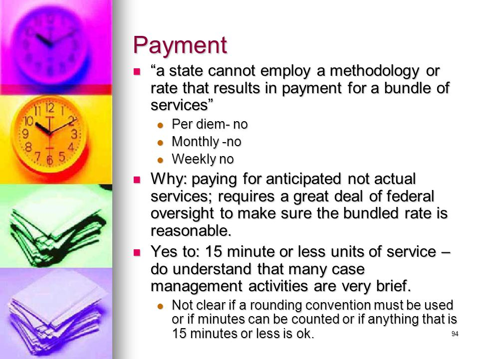 94 Payment a state cannot employ a methodology or rate that results in payment for a bundle of services a state cannot employ a methodology or rate that results in payment for a bundle of services Per diem- no Per diem- no Monthly -no Monthly -no Weekly no Weekly no Why: paying for anticipated not actual services; requires a great deal of federal oversight to make sure the bundled rate is reasonable.