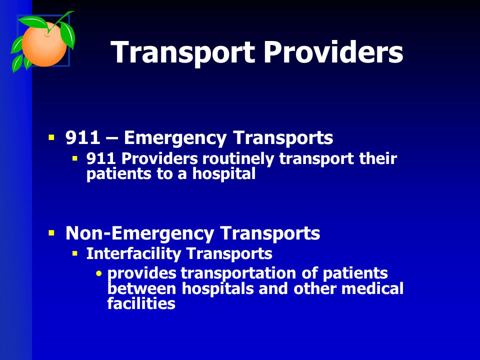 Transport Providers  911 – Emergency Transports  911 Providers routinely transport their patients to a hospital  Non-Emergency Transports  Interfa