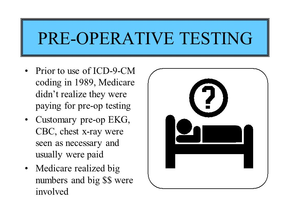 PRE-OPERATIVE TESTING Prior to use of ICD-9-CM coding in 1989, Medicare didn't realize they were paying for pre-op testing Customary pre-op EKG, CBC,