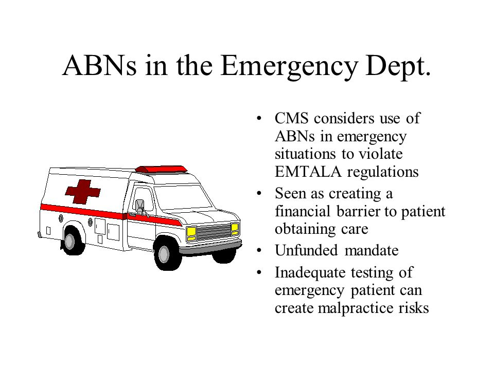ABNs in the Emergency Dept. CMS considers use of ABNs in emergency situations to violate EMTALA regulations Seen as creating a financial barrier to pa