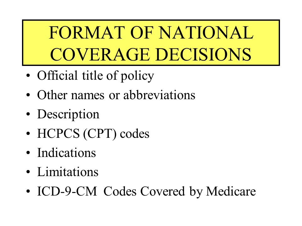 FORMAT OF NATIONAL COVERAGE DECISIONS Official title of policy Other names or abbreviations Description HCPCS (CPT) codes Indications Limitations ICD-