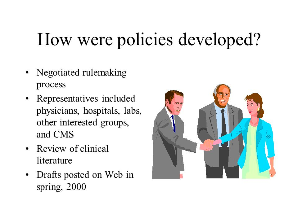 How were policies developed? Negotiated rulemaking process Representatives included physicians, hospitals, labs, other interested groups, and CMS Revi