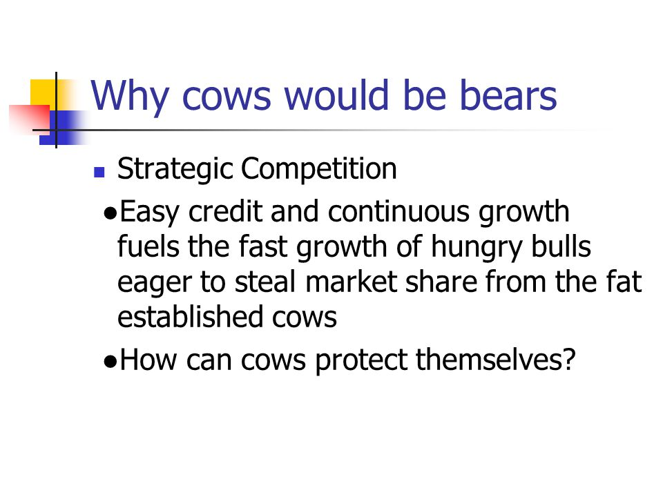 Why cows would be bears Strategic Competition ●Easy credit and continuous growth fuels the fast growth of hungry bulls eager to steal market share from the fat established cows ●How can cows protect themselves?