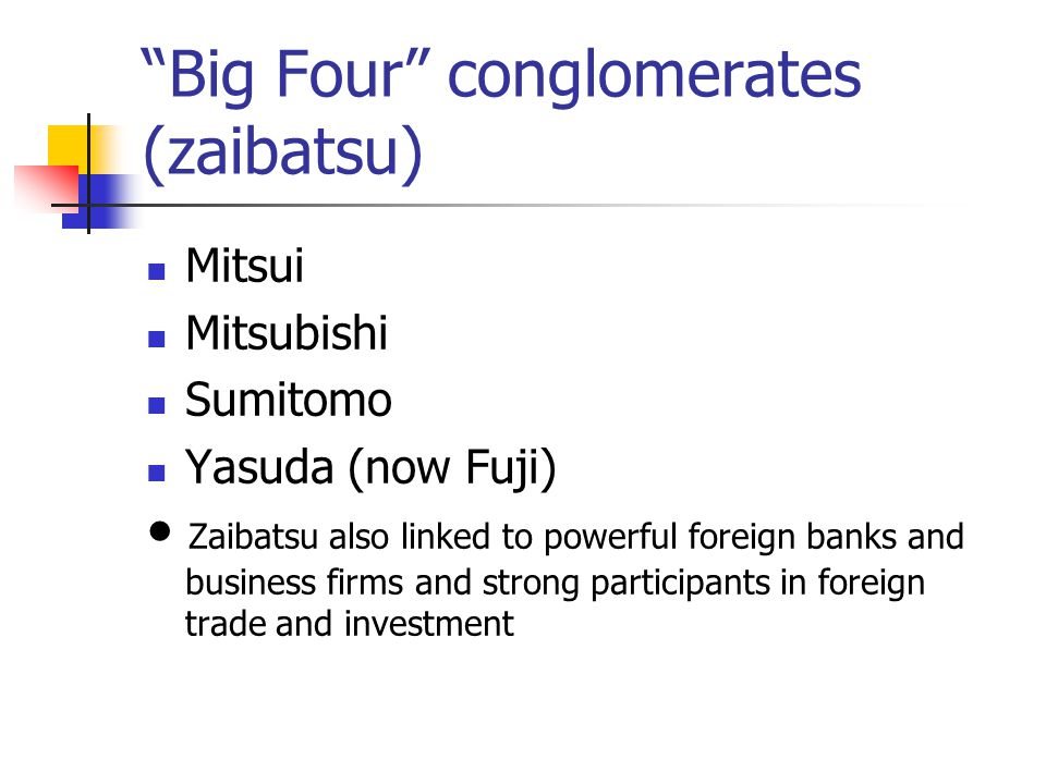 Big Four conglomerates (zaibatsu) Mitsui Mitsubishi Sumitomo Yasuda (now Fuji) ● Zaibatsu also linked to powerful foreign banks and business firms and strong participants in foreign trade and investment