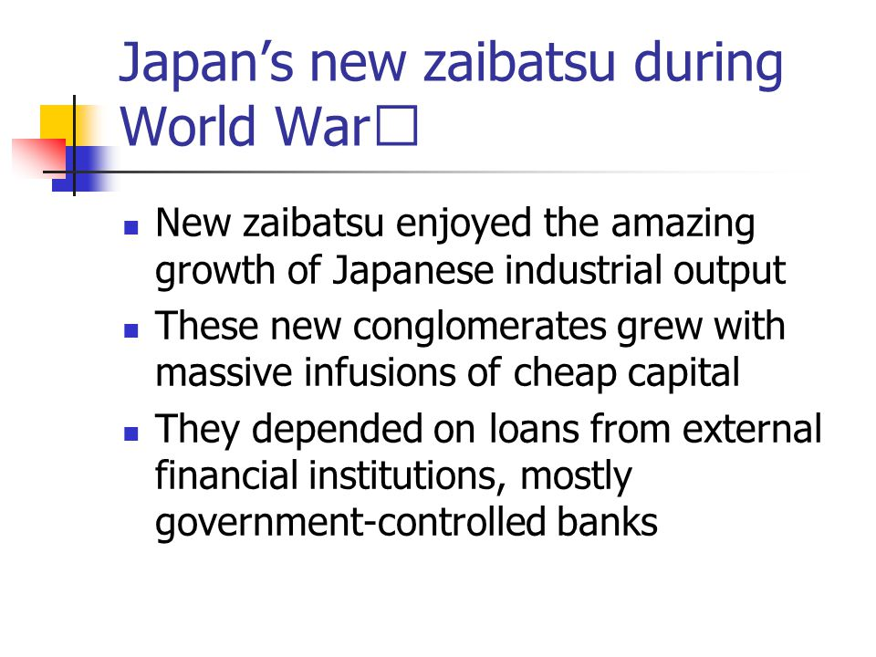Japan's new zaibatsu during World War Ⅰ New zaibatsu enjoyed the amazing growth of Japanese industrial output These new conglomerates grew with massive infusions of cheap capital They depended on loans from external financial institutions, mostly government-controlled banks