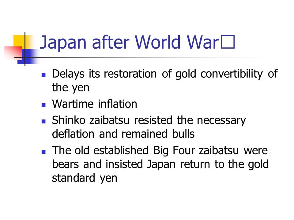 Japan after World War Ⅰ Delays its restoration of gold convertibility of the yen Wartime inflation Shinko zaibatsu resisted the necessary deflation and remained bulls The old established Big Four zaibatsu were bears and insisted Japan return to the gold standard yen