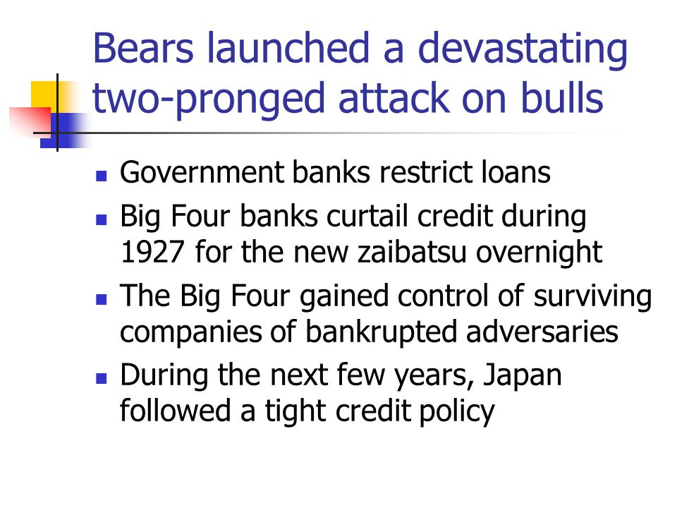 Bears launched a devastating two-pronged attack on bulls Government banks restrict loans Big Four banks curtail credit during 1927 for the new zaibatsu overnight The Big Four gained control of surviving companies of bankrupted adversaries During the next few years, Japan followed a tight credit policy